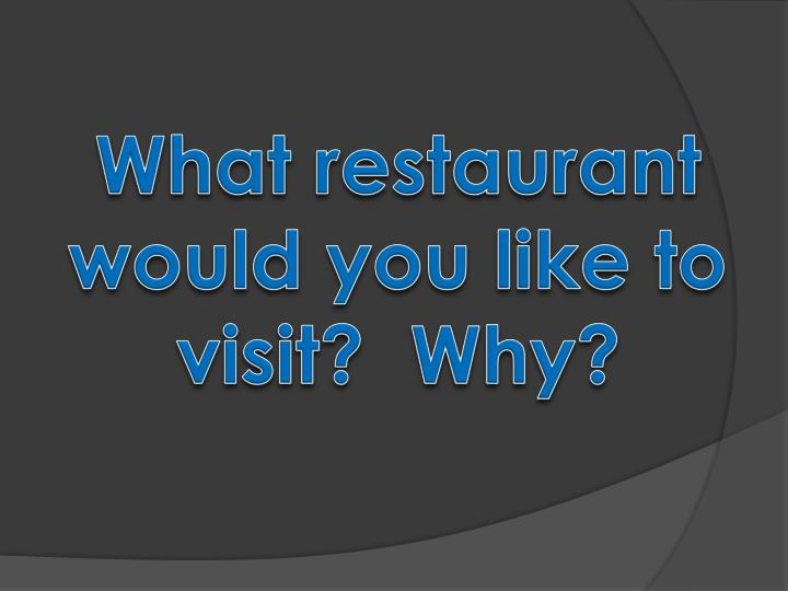 What restaurant would you like to visit?  Why?