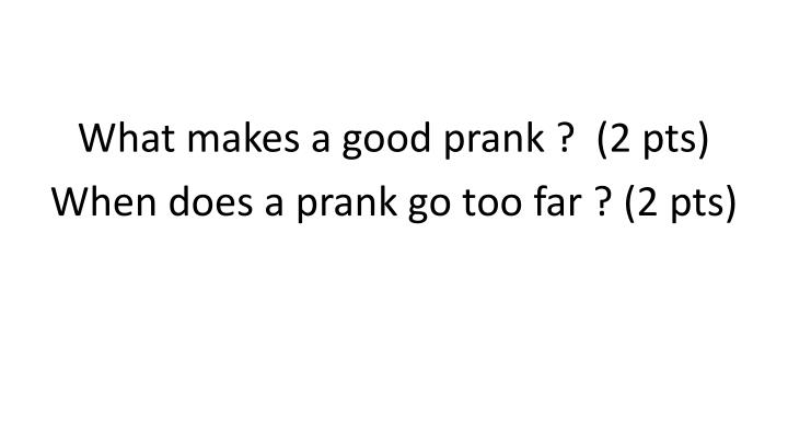 What makes a good prank ?  (2 pts)