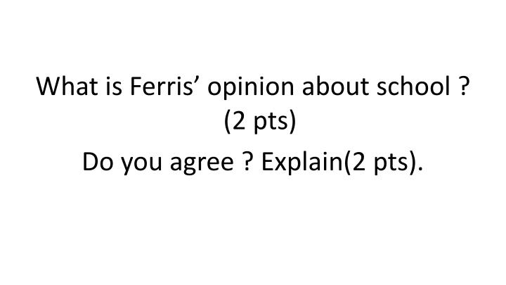 What is Ferris' opinion about school ? (2 pts)