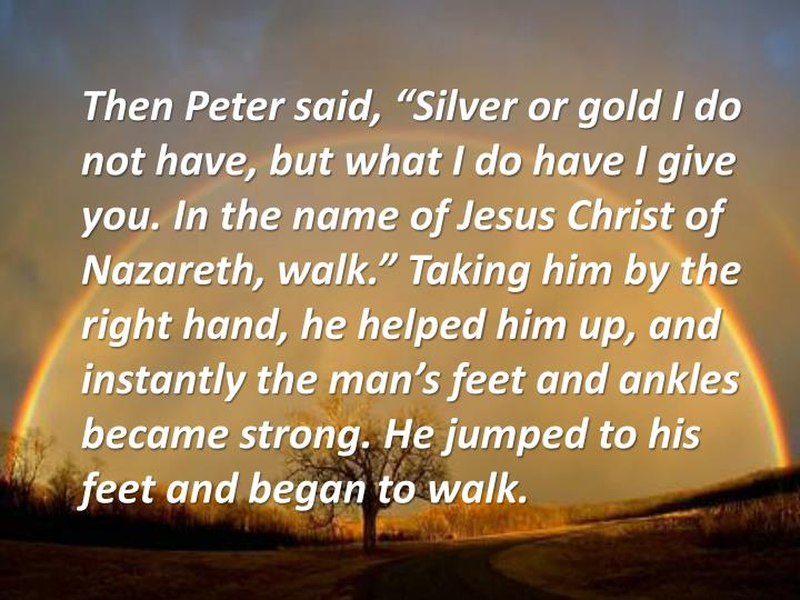 "Then Peter said, ""Silver or gold I do not have, but what I do have I give you. In the name of Jesus Christ of Nazareth, walk."" Taking him by the right hand, he helped him up, and instantly the man's feet and ankles became strong. He jumped to his feet and began to walk."
