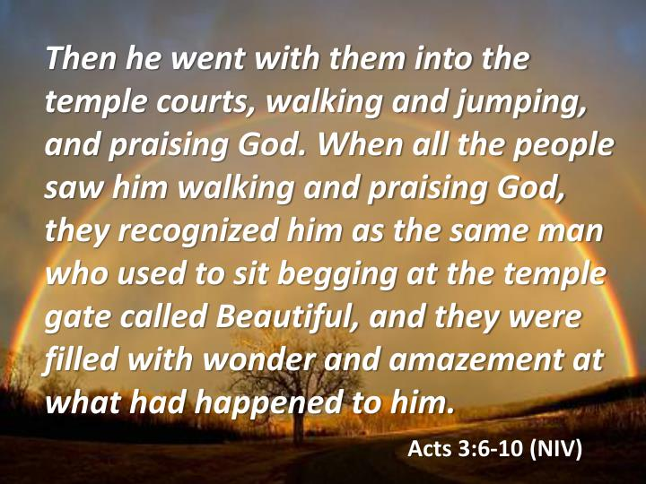 Then he went with them into the temple courts, walking and jumping, and praising God. When all the people saw him walking and praising God, they recognized him as the same man who used to sit begging at the temple gate called Beautiful, and they were filled with wonder and amazement at what had happened to him.