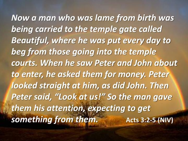 "Now a man who was lame from birth was being carried to the temple gate called Beautiful, where he was put every day to beg from those going into the temple courts. When he saw Peter and John about to enter, he asked them for money. Peter looked straight at him, as did John. Then Peter said, ""Look at us!"" So the man gave them his attention, expecting to get something from them."