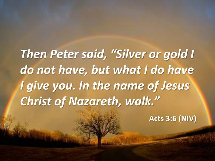 "Then Peter said, ""Silver or gold I do not have, but what I do have I give you. In the name of Jesus Christ of Nazareth, walk."""