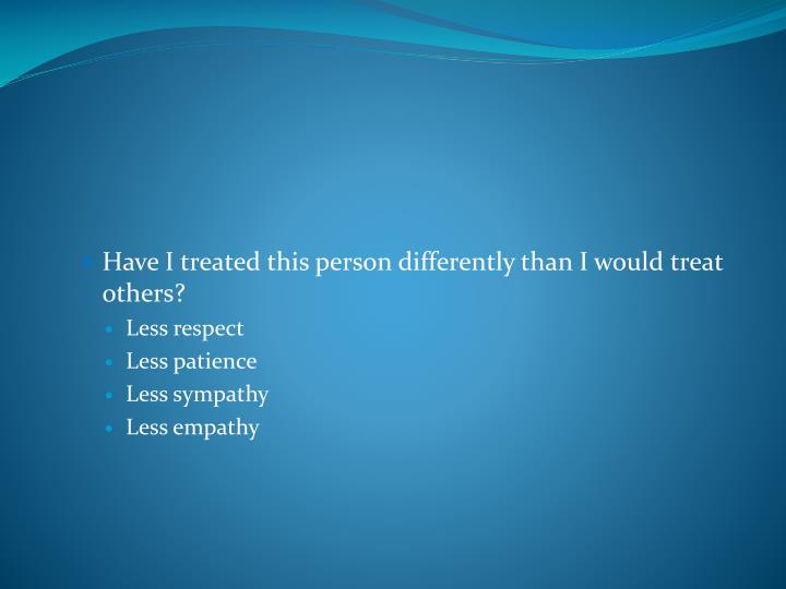 Have I treated this person differently than I would treat others?