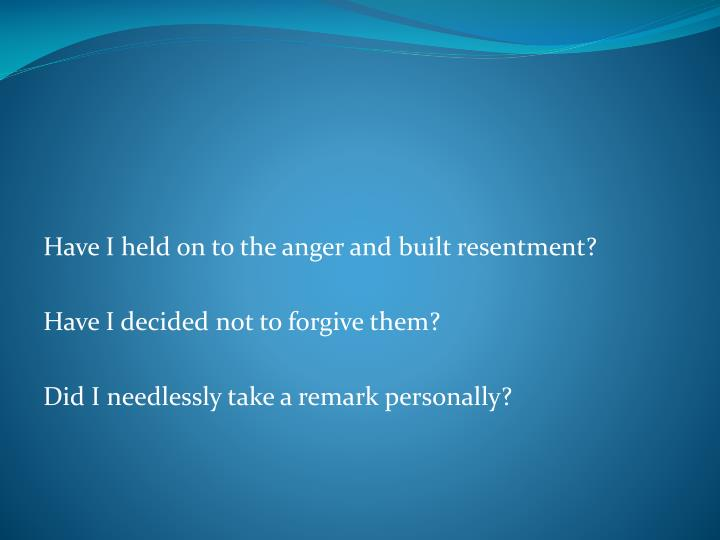 Have I held on to the anger and built resentment?