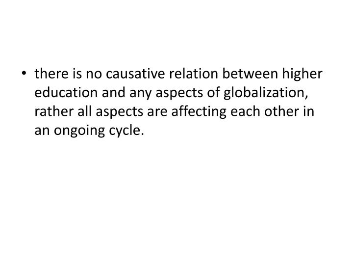 there is no causative relation between higher education and any aspects of globalization, rather all aspects are affecting each other in an ongoing cycle.