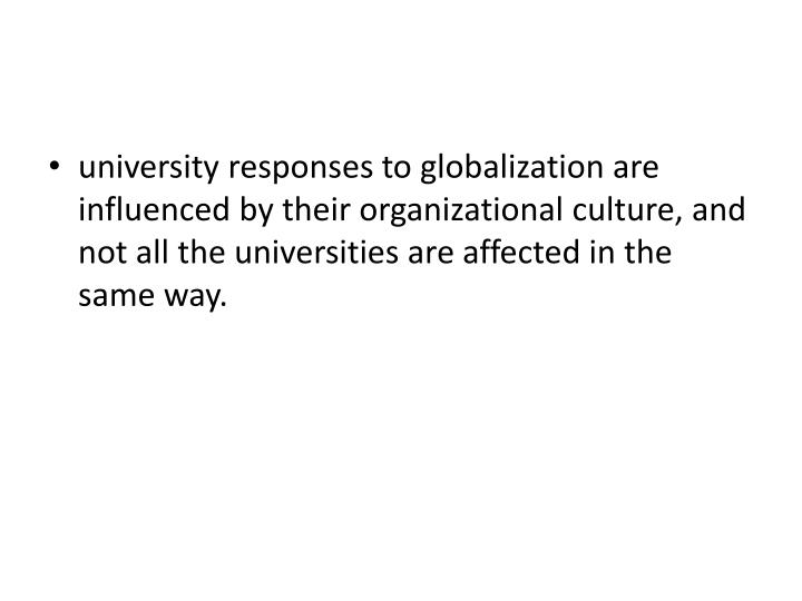 university responses to globalization are influenced by their organizational culture, and not all the universities are affected in the same way.