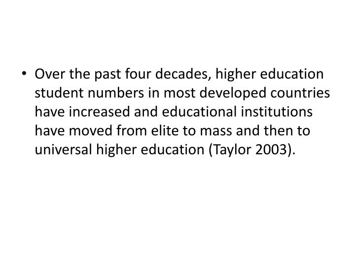 Over the past four decades, higher education student numbers in most developed countries have increased and educational institutions have moved from elite to mass and then to universal higher education (Taylor 2003).