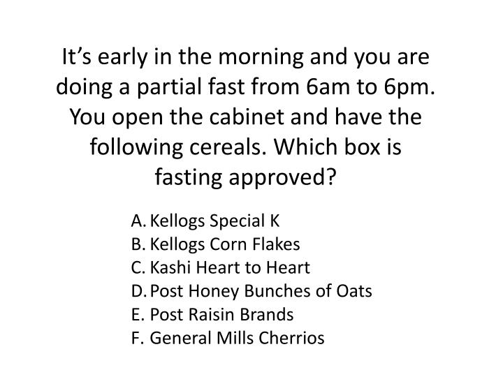 It's early in the morning and you are doing a partial fast from 6am to 6pm. You open the cabinet and have the following cereals. Which box is fasting approved?