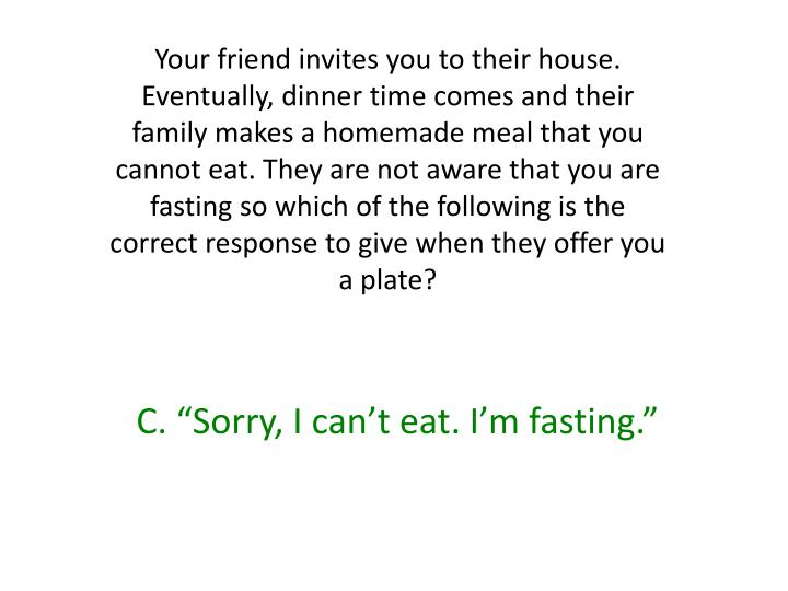 Your friend invites you to their house. Eventually, dinner time comes and their family makes a homemade meal that you cannot eat. They are not aware that you are fasting so which of the following is the correct response to give when they offer you a plate?