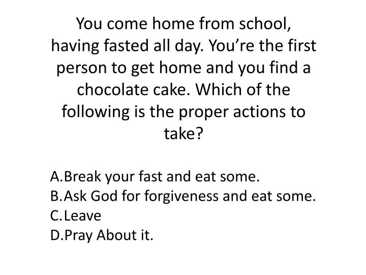 You come home from school, having fasted all day. You're the first person to get home and you find a chocolate cake. Which of the following is the proper actions to take?