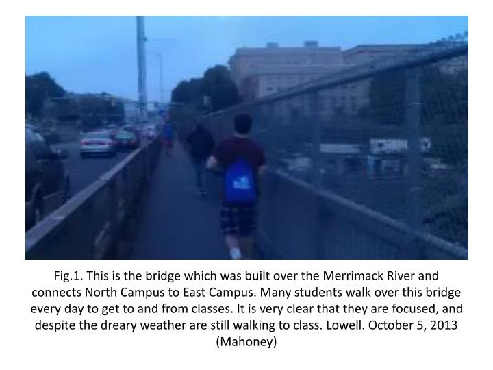 Fig.1. This is the bridge which was built over the Merrimack River and connects North Campus to East...