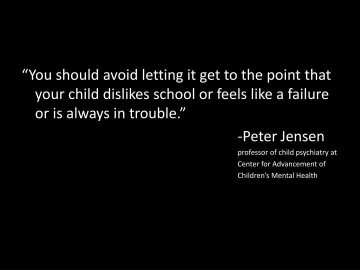 """You should avoid letting it get to the point that your child dislikes school or feels like a failure or is always in"