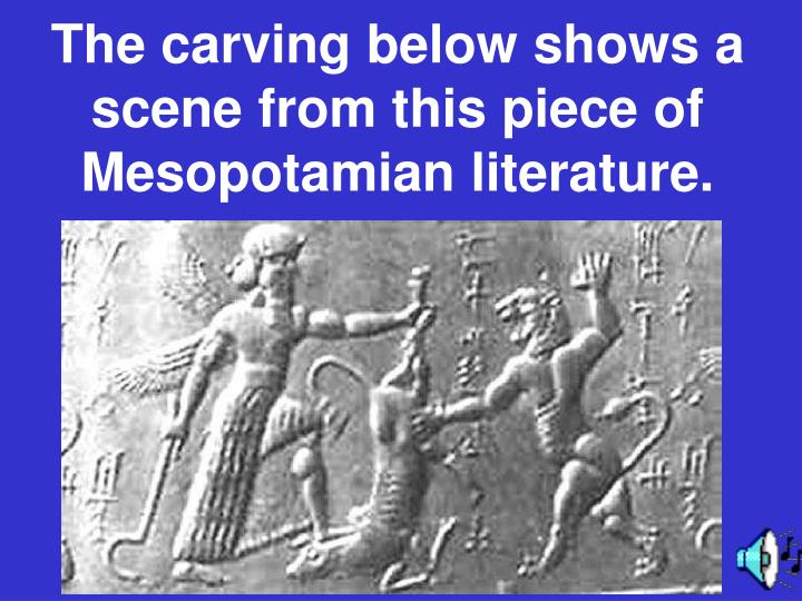 The carving below shows a scene from this piece of Mesopotamian literature.