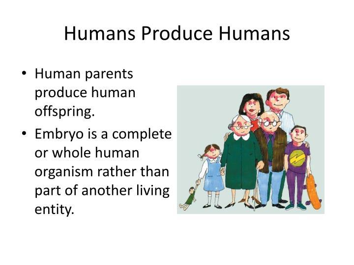 Humans Produce Humans