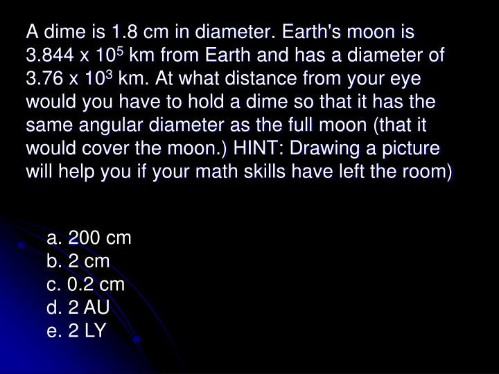 A dime is 1.8 cm in diameter. Earth's moon is