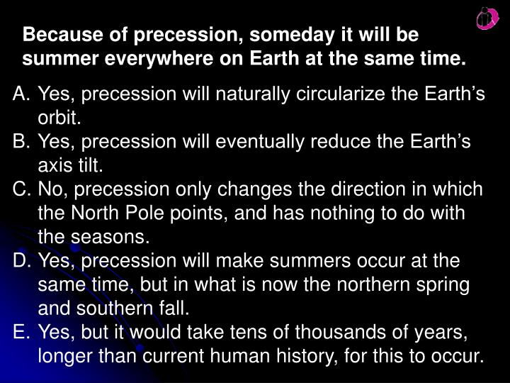 Because of precession, someday it will be summer everywhere on Earth at the same time.
