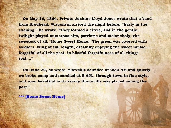 "On May 16, 1864, Private Jenkins Lloyd Jones wrote that a band from Brodhead, Wisconsin arrived the night before. ""Early in the evening,"" he wrote, ""they formed a circle, and in the gentle twilight played numerous airs, patriotic and melancholy; the sweetest of all, 'Home Sweet Home.' The green was covered with soldiers, lying at full length, dreamily enjoying the sweet music, forgetful of all the past, in blissful forgetfulness of all things real…."""