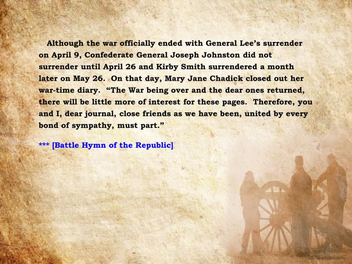 Although the war officially ended with General Lee's surrender on April 9, Confederate General Joseph Johnston did not surrender until April 26 and Kirby Smith surrendered a month later on May 26.