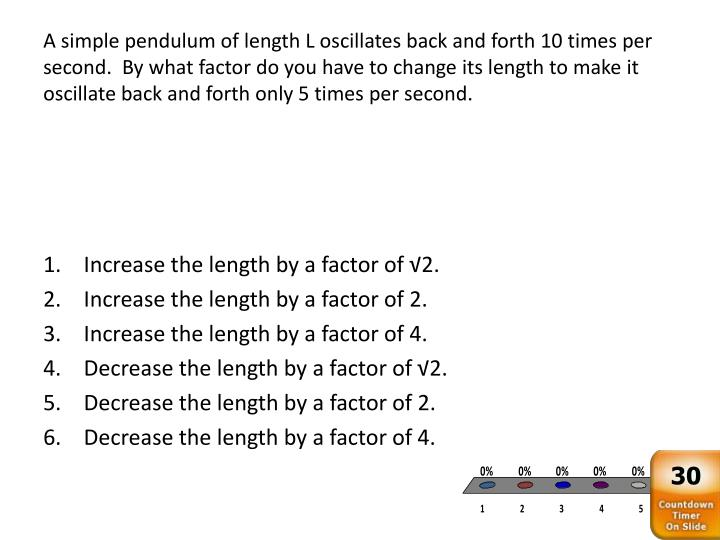 A simple pendulum of length L oscillates back and forth 10 times per second.  By what factor do you have to change its length to make it oscillate back and forth only 5 times per second.