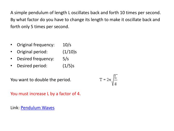 A simple pendulum of length L oscillates back and forth 10 times per second.