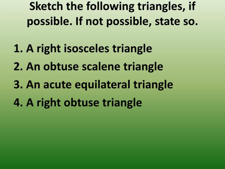 Sketch the following triangles, if possible. If not possible,