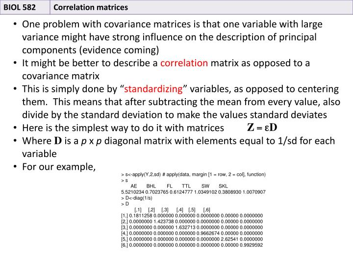 One problem with covariance matrices is that one variable with large variance might have strong influence on the description of principal components (evidence coming)