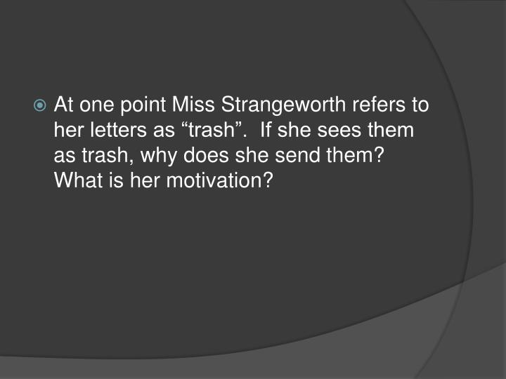 miss strangeworth The possibility of evil describe/discuss the character of miss adela strangeworth adela strangeworth is an old lady in this story that is self centered she is proud of herself because of her families history.