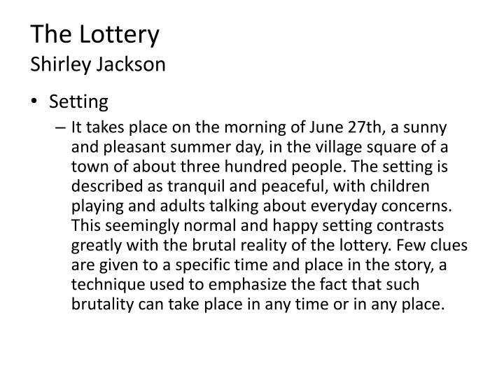setting in the lottery Mood of the lottery reaction of the people everyone must go peer pressure reluctant about shirley jackson born in 1916 in san francisco, ca.