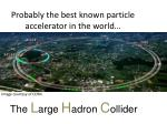 probably the best known particle accelerator in the world