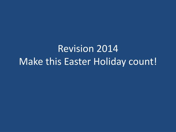 Revision 2014 make this easter holiday count
