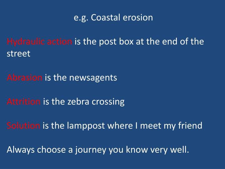e.g. Coastal erosion