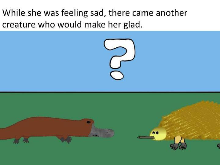 While she was feeling sad, there came another creature who would make her glad.