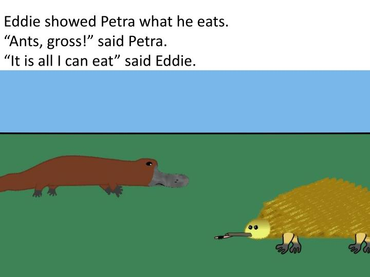 Eddie showed Petra what he eats.