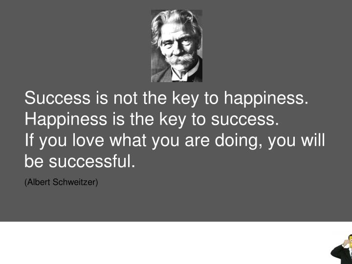 Success is not the key to happiness. Happiness is the key to success.