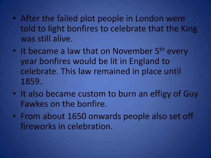 After the failed plot people in London were told to light bonfires to celebrate that the King was still alive.