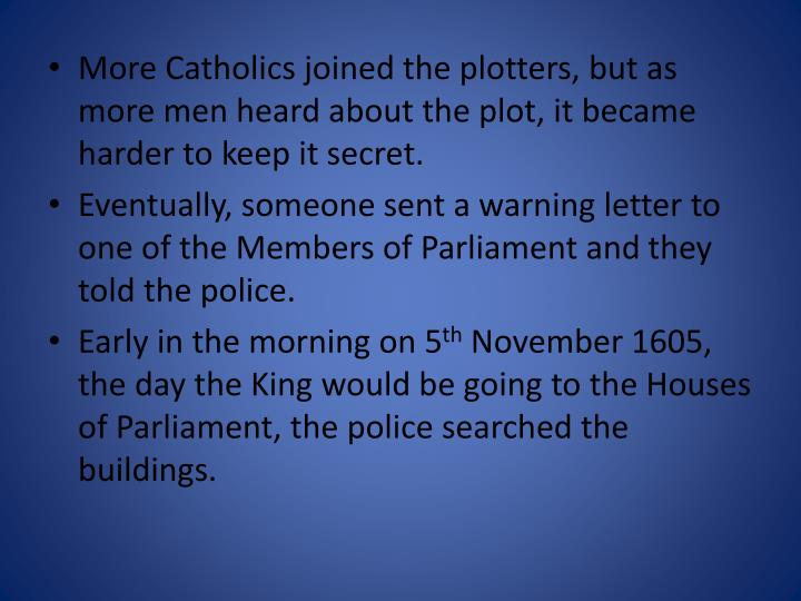 More Catholics joined the plotters, but as more men heard about the plot, it became harder to keep it secret.