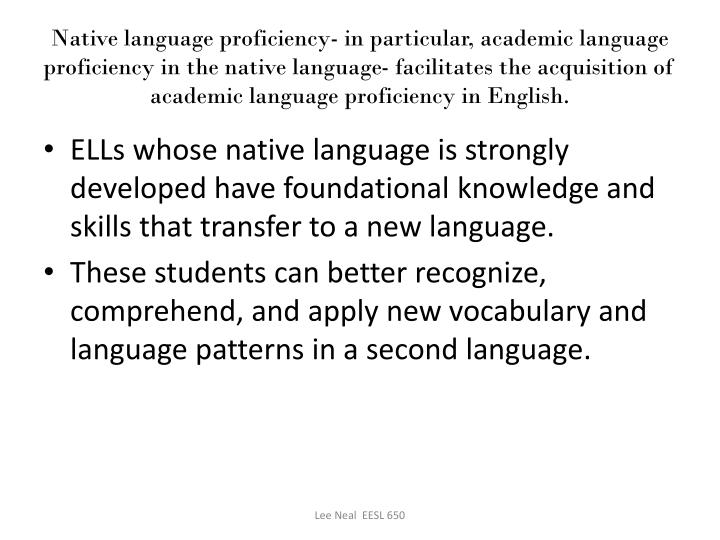 Native language proficiency- in particular, academic language proficiency in the native language- facilitates the acquisition of academic language proficiency in English.