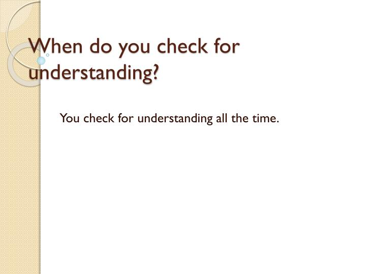 When do you check for understanding?