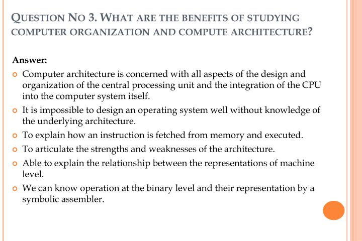 Question No 3. What are the benefits of studying computer organization and compute architecture?