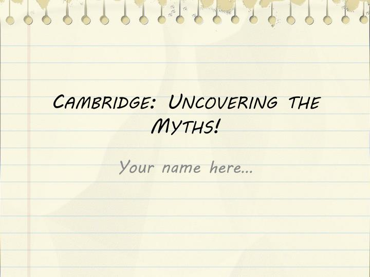 Cambridge: Uncovering the Myths!