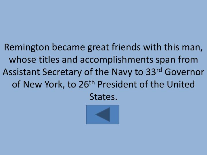 Remington became great friends with this man, whose titles and accomplishments span from Assistant Secretary of the Navy to 33