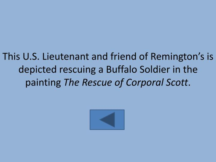 This U.S. Lieutenant and friend of Remington's is depicted rescuing a Buffalo Soldier in the painting