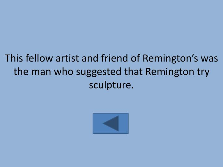 This fellow artist and friend of Remington's was the man who suggested that Remington try