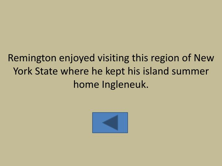 Remington enjoyed visiting this region of New York State where he kept his island summer home