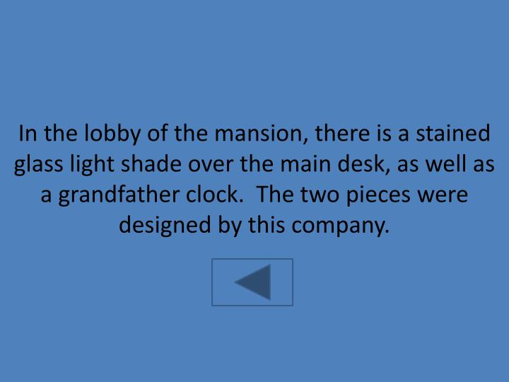 In the lobby of the mansion, there is a stained glass light shade over the main desk, as well as a grandfather clock.  The two pieces