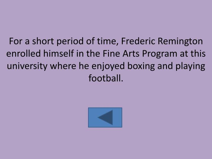For a short period of time, Frederic Remington enrolled himself in the Fine Arts Program at this