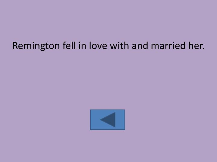 Remington fell in love with and married