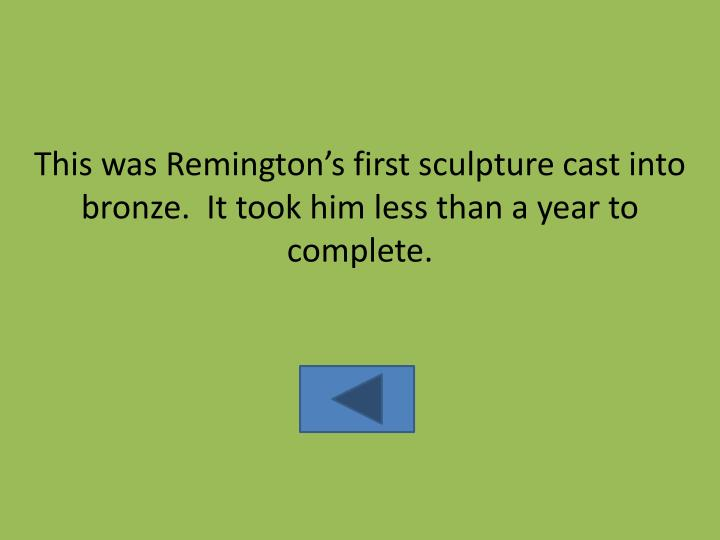 This was Remington's first sculpture cast into bronze.  It took him less than a year to