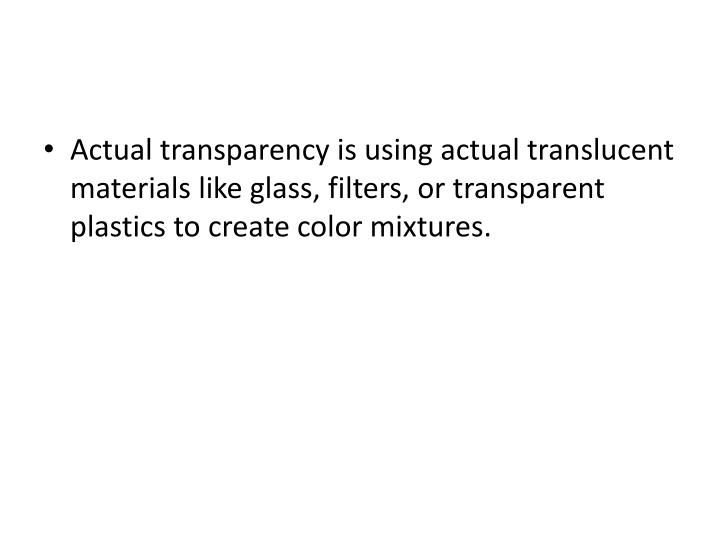 Actual transparency is using actual translucent materials like glass, filters, or transparent plastics to create color mixtures.